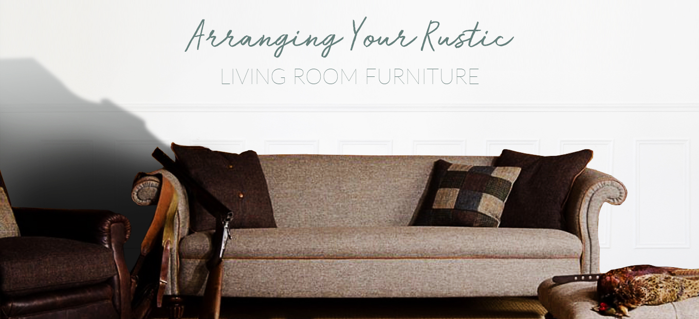 How To Arrange Your Rustic Furniture | H&F