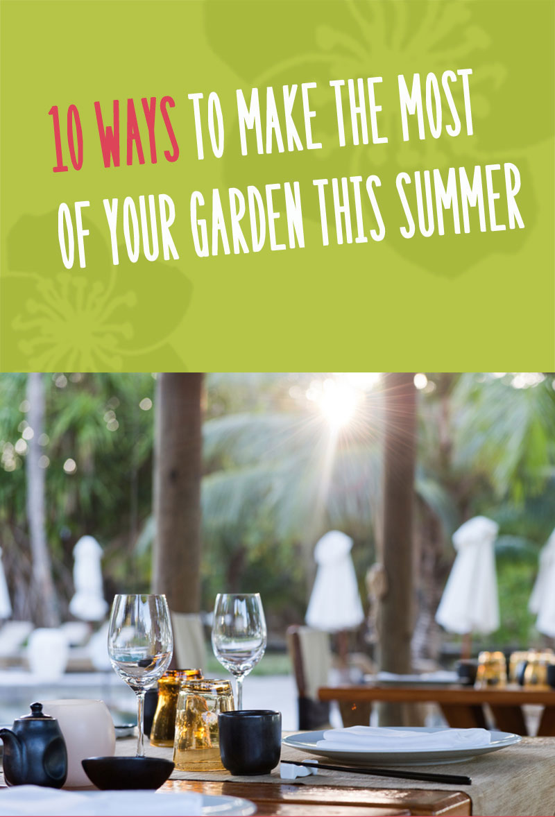 10 Ways To Make The Most Of Your Garden This Summer